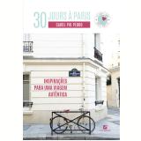 30 Jours à Paris - Inspiração Para Uma Viagem Autêntica - Carol Pio Pedro