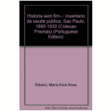 Historia sem Fim:invent.saude Publ.:sp-1880-1930 - Maria Alice Rosa Ribeiro