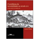 O Problema da Incredulidade no Século XVI - Lucien Febvre