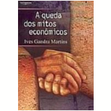 A Queda dos Mitos Econômicos - Ives Gandra da Silva Martins