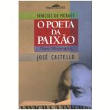 Vinicius de Moraes: O Poeta da Paixão - José Castello