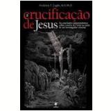 A Crucificação de Jesus - Frederick Zugibe