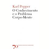 O Conhecimento e o Problema Corpo-Mente - Karl Raimund Popper
