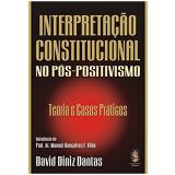 Interpretação Constitucional no Pós-Positivismo - David Diniz Dantas