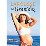Larousse da Gravidez - Maria da Penha Barbato