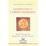Despertando O Corpo Sagrado Yogas Tibetanos Da Respiraçao E Do Movimento - Tenzin Wangyal Rinpoche