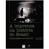 A Imprensa na História do Brasil: Fotojornalismo no século XX - Larissa Grandi, Oswaldo Munteal