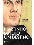 Martinho Lutero, um Destino - Lucien Febvre