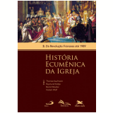 História Ecumênica da Igreja - Da Revolução Francesa até 1989 (Vol. 03) - Raymund Kottje
