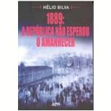 1889 a Rep�blica N�o Esperou o Amanhecer - Helio Silva