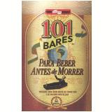 101 Bares para Beber Antes de Morrer - A. Beveresco