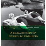 A Beleza do Corpo na Dinâmica do Envelhecer - Pedro Paulo Monteiro