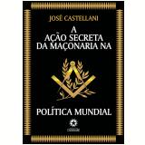 A Ação Secreta da Maçonaria na Política Mundial (Ebook) - Jose Castellani