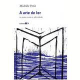 A Arte de Ler - Ou Como Resistir à Adversidade - Michele Petit