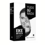 Tudo ou Nada: Eike Batista e a Verdadeira História do Grupo X - Malu Gaspar