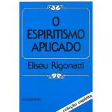 O Espiritismo Aplicado - Eliseu Rigonatti