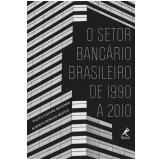 O Setor Bancário Brasileiro De 1990 A 2010 - Alberto Borges Matias, Talita Dayane  Metzner