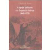 A Igreja Militante e a Expans�o Ib�rica: 1440-1770 - Charles R. Boxer