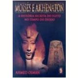 Moisés e Akhenaton a História Secreta do Egito no Tempo do Êxodo - Ahmed Osman