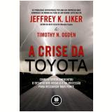 A Crise da Toyota - Jeffrey K. Liker, Timothy N. Ogden