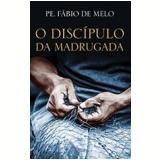 O Discipulo Da Madrugada - Padre Fábio de Melo