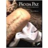 Pão da Paz 195 Receitas de Pão de Países Membros da Onu - Paulo Braga