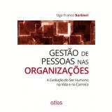 Gestao De Pessoas Nas Organizaçoes A Evoluçao Do Ser Humano Na Vida E Na Carreira - Ugo Franco Barbieri