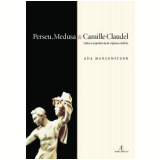 Perseu, Medusa e Camille Claudel - Ada Morgenstern