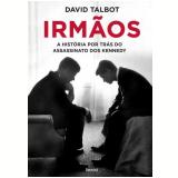 Irmãos - A História Por Trás do Assassinato dos Kennedy - David Talbot
