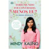 Todo Mundo Foi Convidado, Menos Eu? (E Outras Situações) - Mindy Kaling