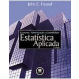 Estatística Aplicada, Economia, Administração e Contabilidade 11ª Edição - John E. Freund