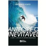 Antecipe O Inevitavel A Arte E A Ciencia De Liderar Mudanças - Frederico Porto