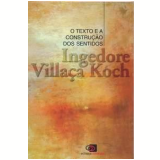 O Texto e a Construção dos Sentidos - Ingedore Villaça Koch