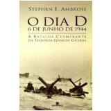 O Dia D - 6 de Junho de 1944 - Stephen E. Ambrose
