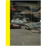 Mediações, Tecnologia e Espaço Público - Lucas Bambozzi, Marcus Bastos, Rodrigo Minelli