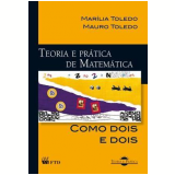 Teoria E Prática De Matemática: Como Dois E Dois - Mauro Toledo