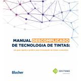 Manual Descomplicado de Tecnologia de Tintas - Oxiteno, Silmar Barrios