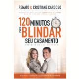 120 Minutos Para Blindar Seu Casamento - Renato Cardoso, Cristiane Cardoso