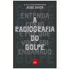 A Radiografia Do Golpe: Entenda Como E Por Que Você Foi Enganado