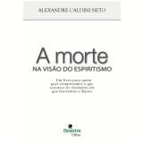 A Morte na Vis�o do Espiritismo - Alexandre Caldini Neto
