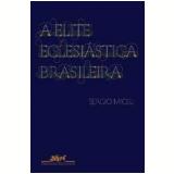 A Elite Eclesiástica Brasileira - 1890-1930 - Sergio Miceli