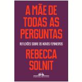 A Mãe de Todas as Perguntas - Rebecca Solnit