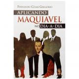 Aplicando Maquiavel no Dia-a Dia - Fernando Cesar Gregório