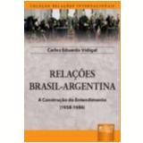 Relaçoes Brasil - Argentina A Construçao Do Entendimento (1958-1986) - Carlos Eduardo Vidigal