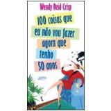 100 Coisas que Eu Não Vou Fazer Agora que Tenho 50 Anos - Wendy Reid Crisp