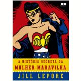 A História Secreta Da Mulher-Maravilha - Jill Lepore