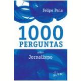 1000 Perguntas Sobre Jornalismo - Felipe Pena