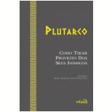 Como Tirar Proveito Dos Seus Inimigos - Plutarco