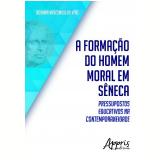A Formação do Homem Moral em Sêneca: Pressupostos Educativos na Contemporaneidade (Ebook) - Rosana Vasconcelos Vito