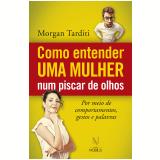 Como Entender Uma Mulher Num Piscar De Olhos - Morgan Tarditi